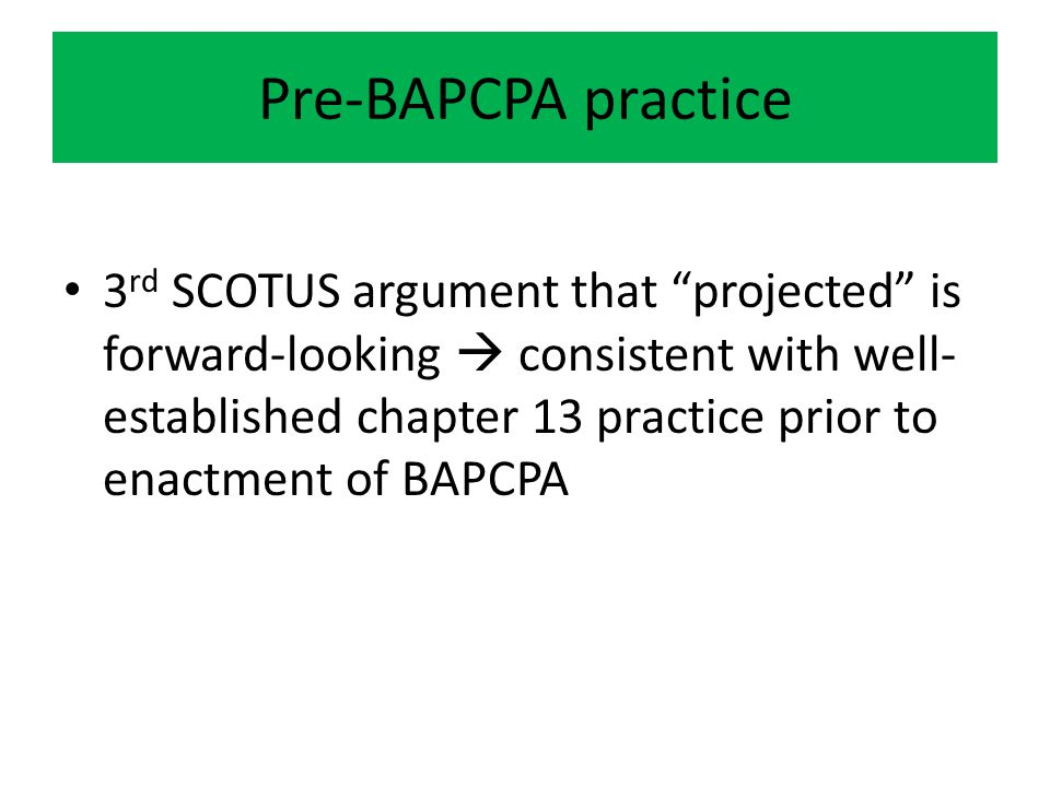 Pre-BAPCPA practice 3 rd SCOTUS argument that projected is forward-looking  consistent with well- established chapter 13 practice prior to enactment of BAPCPA