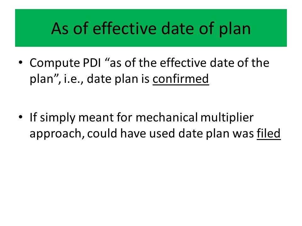 As of effective date of plan Compute PDI as of the effective date of the plan , i.e., date plan is confirmed If simply meant for mechanical multiplier approach, could have used date plan was filed