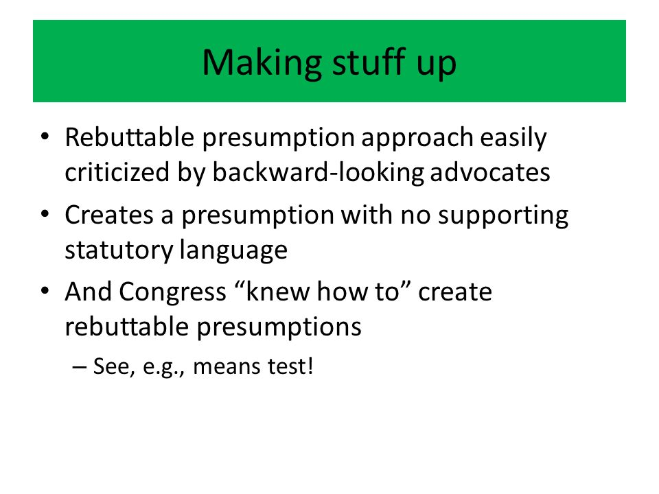 Making stuff up Rebuttable presumption approach easily criticized by backward-looking advocates Creates a presumption with no supporting statutory language And Congress knew how to create rebuttable presumptions – See, e.g., means test!