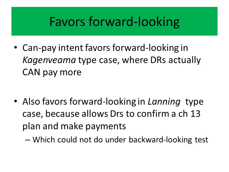 Favors forward-looking Can-pay intent favors forward-looking in Kagenveama type case, where DRs actually CAN pay more Also favors forward-looking in Lanning type case, because allows Drs to confirm a ch 13 plan and make payments – Which could not do under backward-looking test