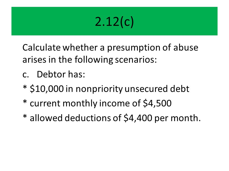 2.12(c) Calculate whether a presumption of abuse arises in the following scenarios: c.Debtor has: * $10,000 in nonpriority unsecured debt * current monthly income of $4,500 * allowed deductions of $4,400 per month.