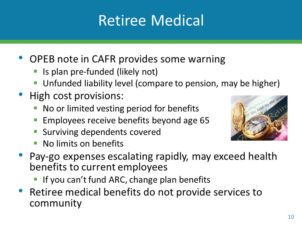 OPEB note in CAFR provides some warning  Is plan pre-funded (likely not)  Unfunded liability level (compare to pension, may be higher) High cost provisions:  No or limited vesting period for benefits  Employees receive benefits beyond age 65  Surviving dependents covered  No limits on benefits Pay-go expenses escalating rapidly, may exceed health benefits to current employees  If you can't fund ARC, change plan benefits Retiree medical benefits do not provide services to community 10 Retiree Medical