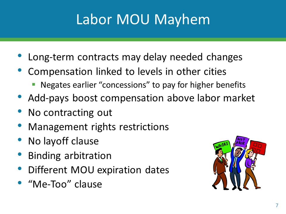Long-term contracts may delay needed changes Compensation linked to levels in other cities  Negates earlier concessions to pay for higher benefits Add-pays boost compensation above labor market No contracting out Management rights restrictions No layoff clause Binding arbitration Different MOU expiration dates Me-Too clause 7 Labor MOU Mayhem PE RS