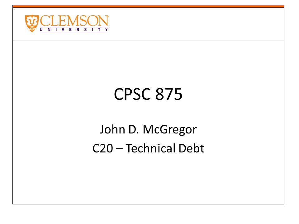 CPSC 875 John D. McGregor C20 – Technical Debt