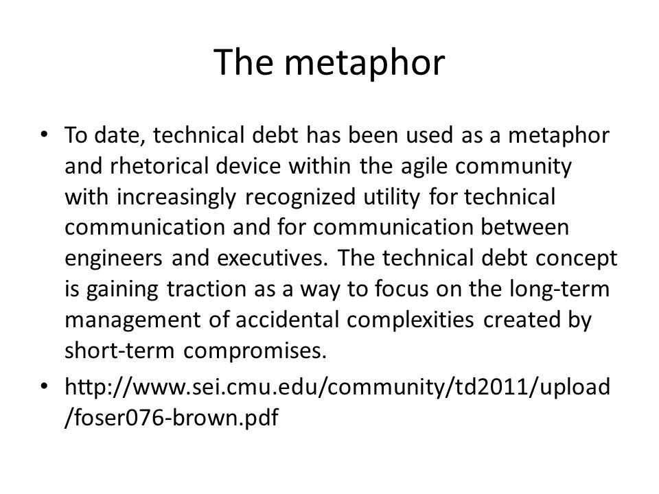 The metaphor To date, technical debt has been used as a metaphor and rhetorical device within the agile community with increasingly recognized utility for technical communication and for communication between engineers and executives.