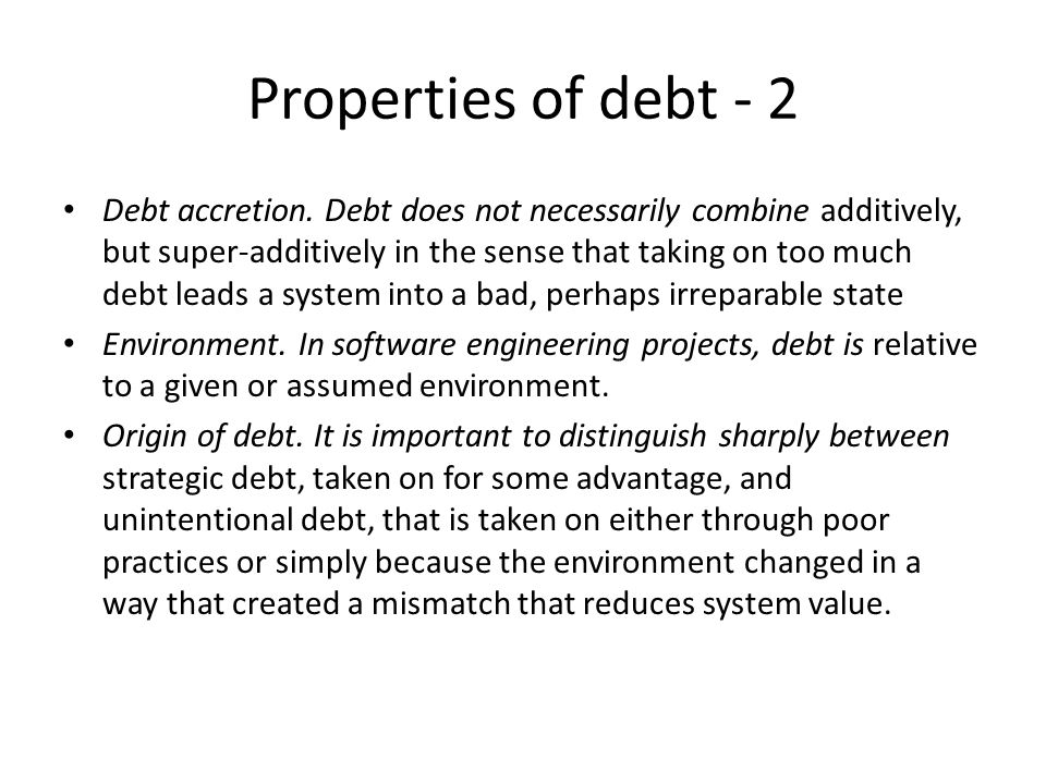 Properties of debt - 2 Debt accretion. Debt does not necessarily combine additively, but super-additively in the sense that taking on too much debt le