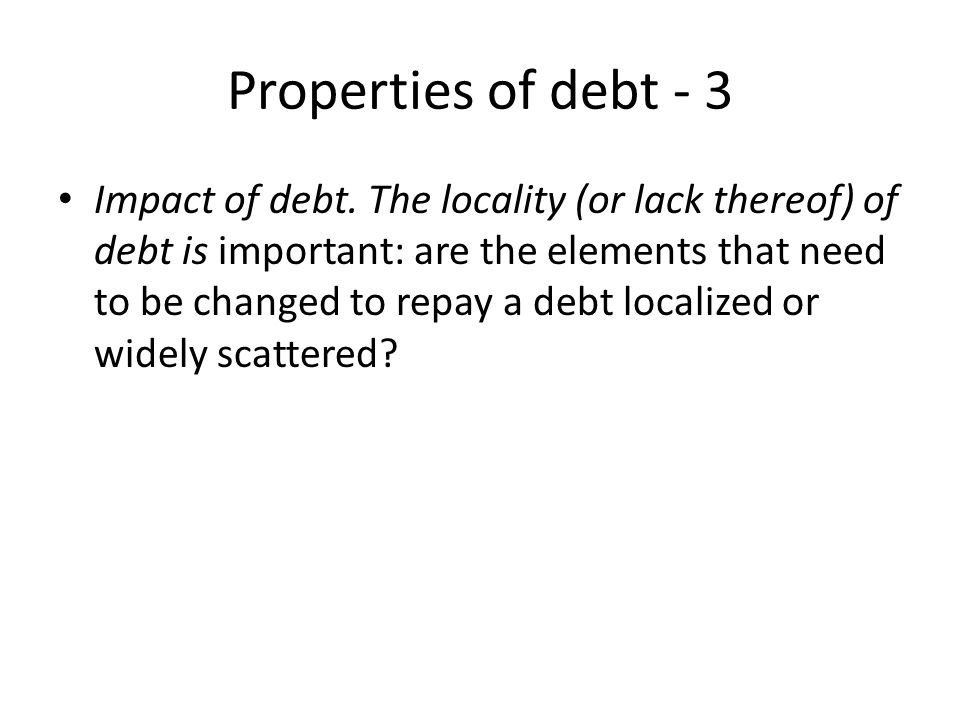 Properties of debt - 3 Impact of debt. The locality (or lack thereof) of debt is important: are the elements that need to be changed to repay a debt l