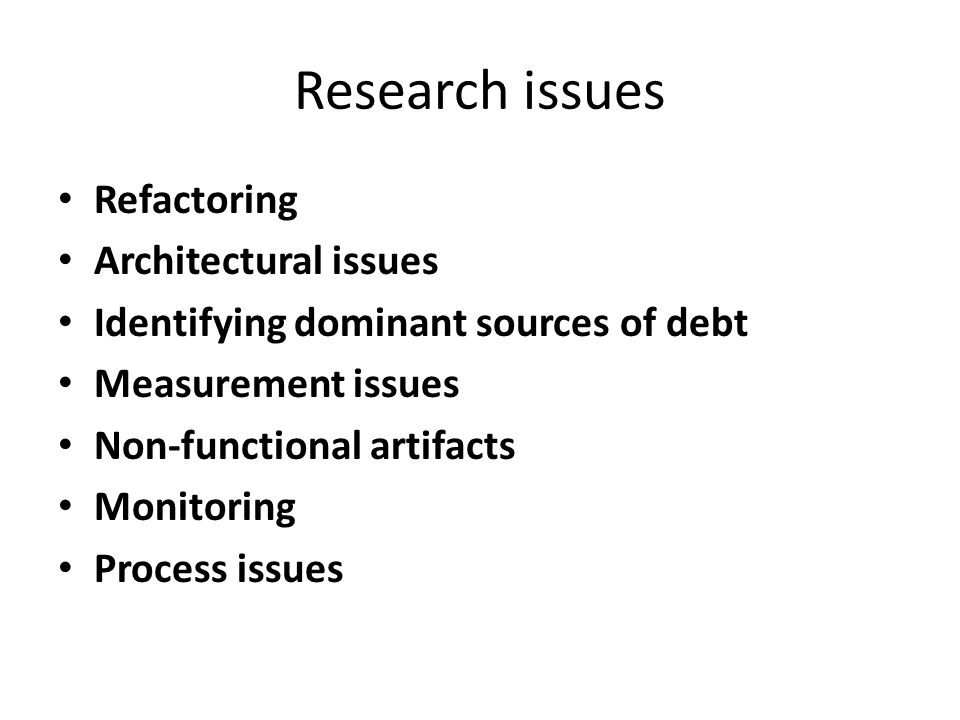 Research issues Refactoring Architectural issues Identifying dominant sources of debt Measurement issues Non-functional artifacts Monitoring Process issues