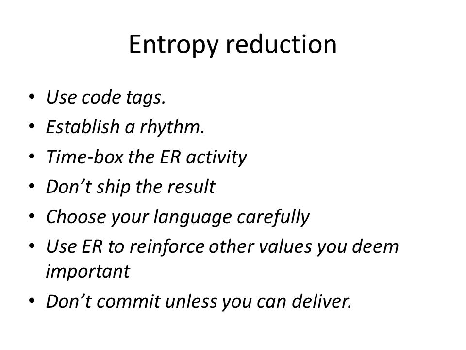 Entropy reduction Use code tags. Establish a rhythm. Time-box the ER activity Don't ship the result Choose your language carefully Use ER to reinforce