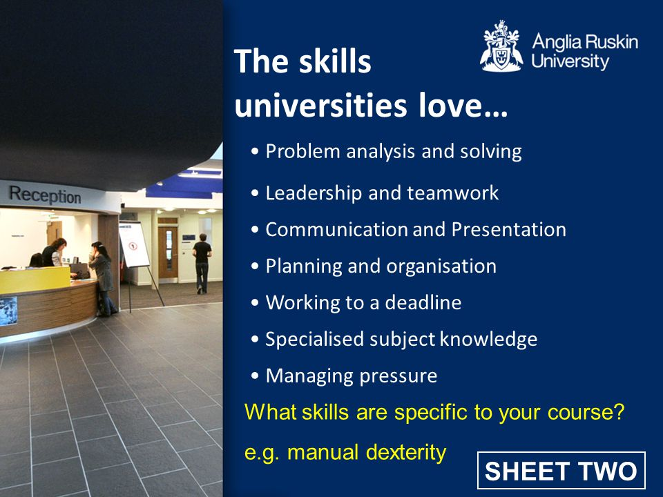 The skills universities love… Specialised subject knowledge Problem analysis and solving Leadership and teamwork Communication and Presentation Planni