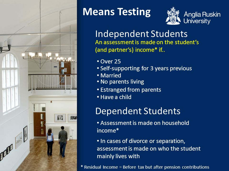 Independent Students Means Testing Dependent Students An assessment is made on the student's (and partner's) income* if.. Over 25 Self-supporting for