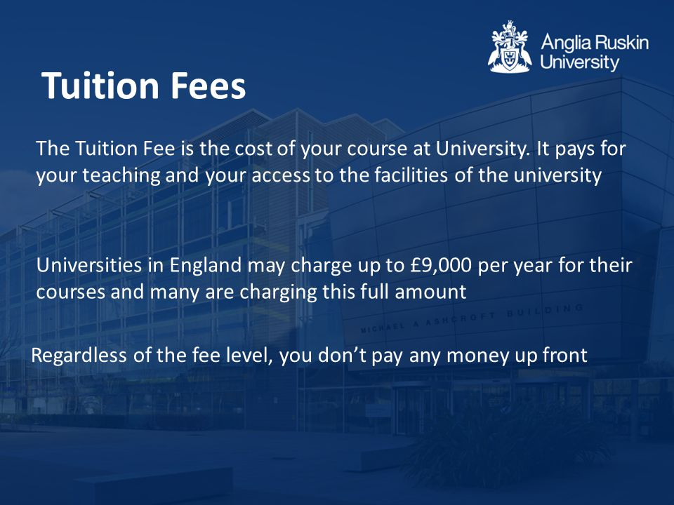 Tuition Fees Regardless of the fee level, you don't pay any money up front The Tuition Fee is the cost of your course at University. It pays for your