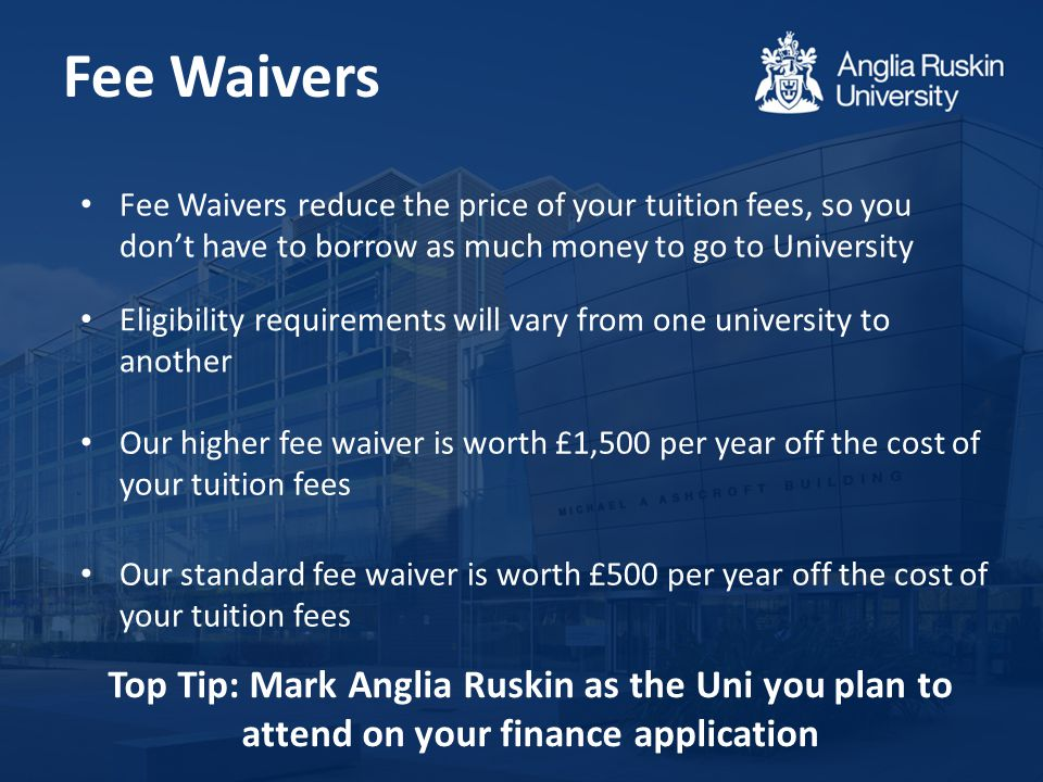 Fee Waivers Fee Waivers reduce the price of your tuition fees, so you don't have to borrow as much money to go to University Our higher fee waiver is worth £1,500 per year off the cost of your tuition fees Eligibility requirements will vary from one university to another Our standard fee waiver is worth £500 per year off the cost of your tuition fees Top Tip: Mark Anglia Ruskin as the Uni you plan to attend on your finance application