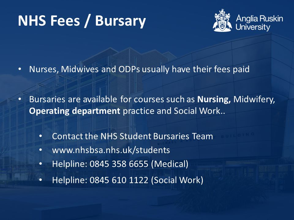 NHS Fees / Bursary Bursaries are available for courses such as Nursing, Midwifery, Operating department practice and Social Work..