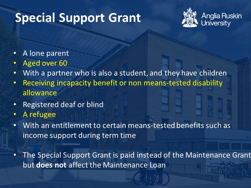 Special Support Grant A lone parent Aged over 60 With a partner who is also a student, and they have children Receiving incapacity benefit or non means-tested disability allowance Registered deaf or blind A refugee With an entitlement to certain means-tested benefits such as income support during term time The Special Support Grant is paid instead of the Maintenance Grant, but does not affect the Maintenance Loan