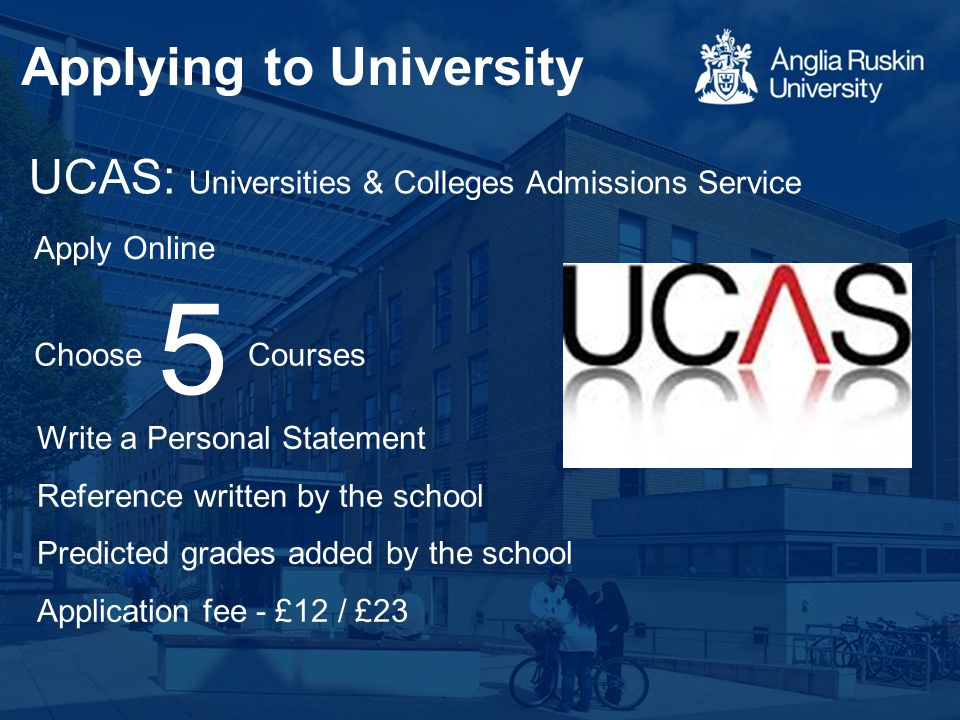 UCAS: Universities & Colleges Admissions Service 5 ChooseCourses Apply Online Write a Personal Statement Reference written by the school Predicted gra