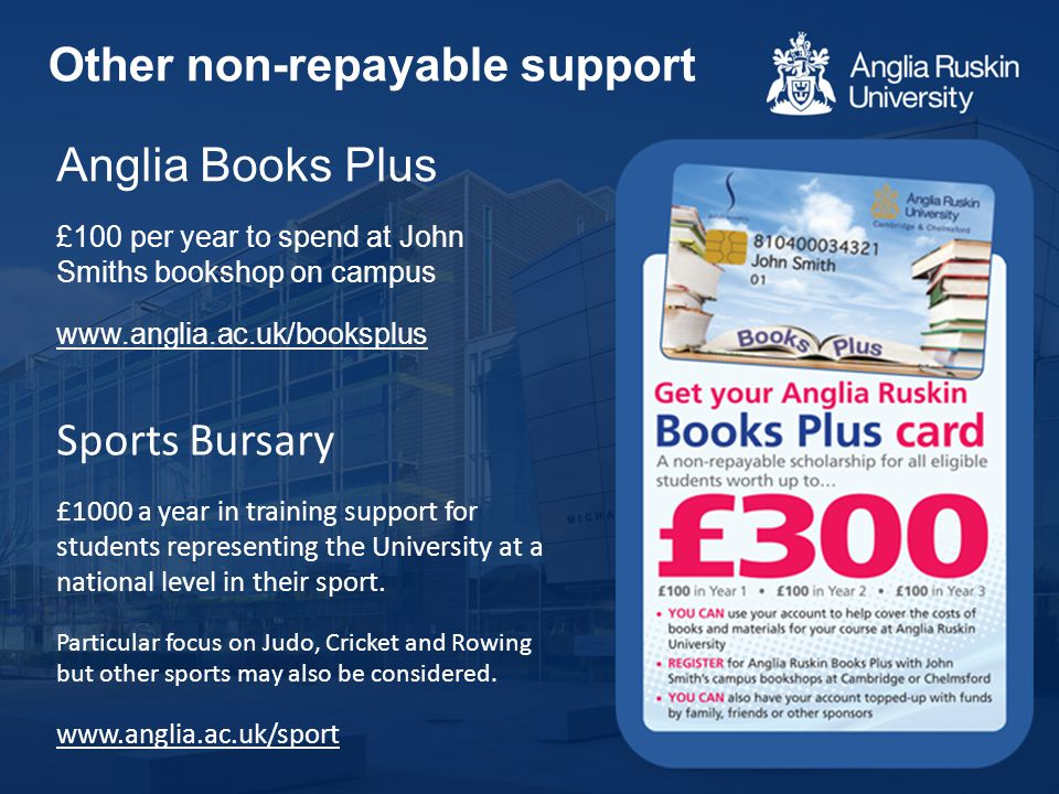 Anglia Books Plus £100 per year to spend at John Smiths bookshop on campus www.anglia.ac.uk/booksplus Sports Bursary £1000 a year in training support for students representing the University at a national level in their sport.