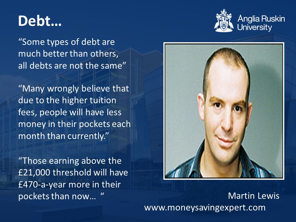 Debt… www.moneysavingexpert.com Some types of debt are much better than others, all debts are not the same Martin Lewis Many wrongly believe that due to the higher tuition fees, people will have less money in their pockets each month than currently. Those earning above the £21,000 threshold will have £470-a-year more in their pockets than now…
