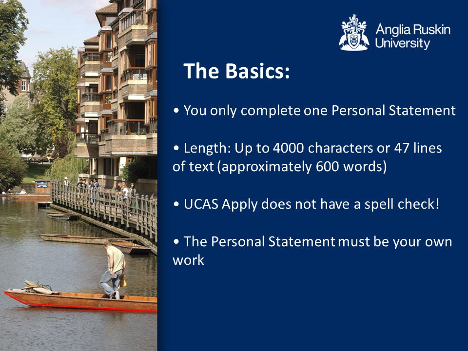 You only complete one Personal Statement Length: Up to 4000 characters or 47 lines of text (approximately 600 words) UCAS Apply does not have a spell