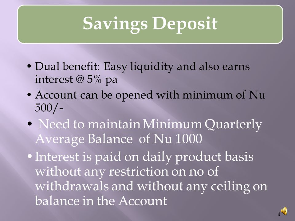 Savings Deposit Dual benefit: Easy liquidity and also earns interest @ 5% pa Account can be opened with minimum of Nu 500/- Need to maintain Minimum Quarterly Average Balance of Nu 1000 Interest is paid on daily product basis without any restriction on no of withdrawals and without any ceiling on balance in the Account 4