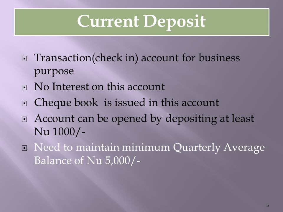 Current Deposit  Transaction(check in) account for business purpose  No Interest on this account  Cheque book is issued in this account  Account can be opened by depositing at least Nu 1000/-  Need to maintain minimum Quarterly Average Balance of Nu 5,000/- 5