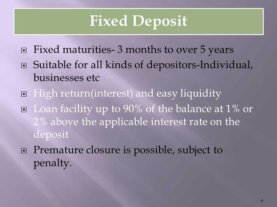 Fixed Deposit  Fixed maturities- 3 months to over 5 years  Suitable for all kinds of depositors-Individual, businesses etc  High return(interest) and easy liquidity  Loan facility up to 90% of the balance at 1% or 2% above the applicable interest rate on the deposit  Premature closure is possible, subject to penalty.