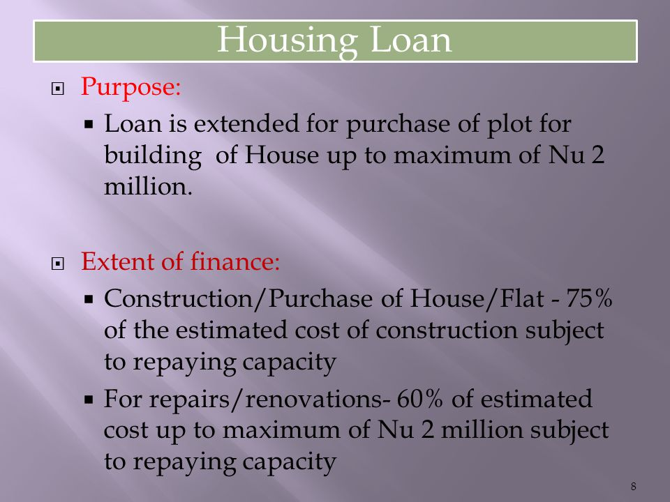 Housing Loan  Purpose:  Loan is extended for purchase of plot for building of House up to maximum of Nu 2 million.