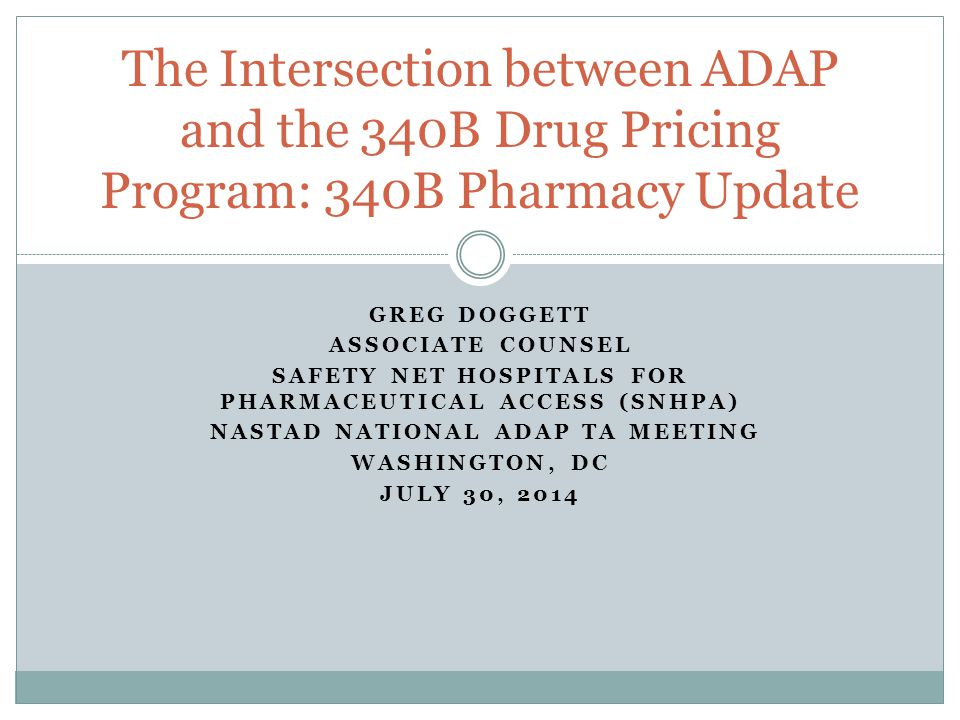 GREG DOGGETT ASSOCIATE COUNSEL SAFETY NET HOSPITALS FOR PHARMACEUTICAL ACCESS (SNHPA) NASTAD NATIONAL ADAP TA MEETING WASHINGTON, DC JULY 30, 2014 The Intersection between ADAP and the 340B Drug Pricing Program: 340B Pharmacy Update