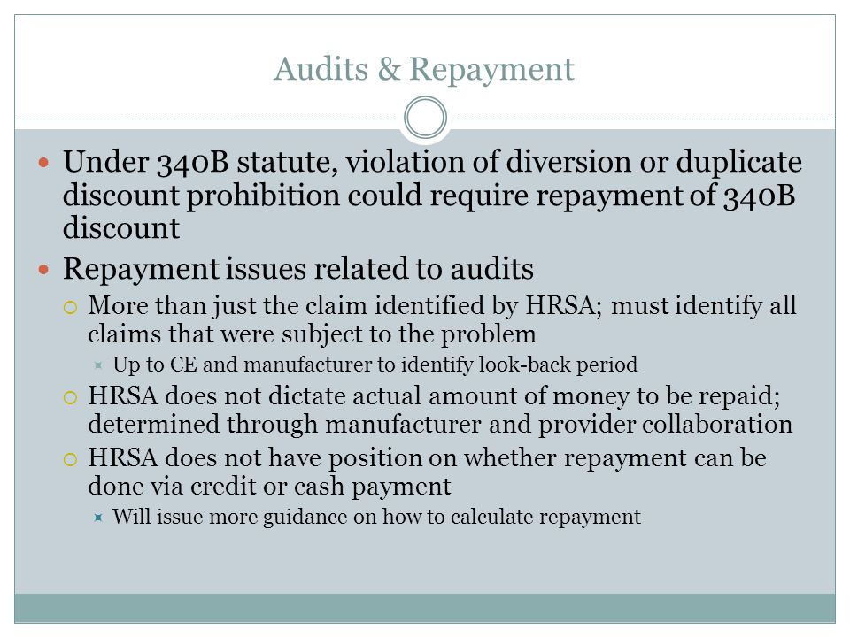 Audits & Repayment Under 340B statute, violation of diversion or duplicate discount prohibition could require repayment of 340B discount Repayment issues related to audits  More than just the claim identified by HRSA; must identify all claims that were subject to the problem  Up to CE and manufacturer to identify look-back period  HRSA does not dictate actual amount of money to be repaid; determined through manufacturer and provider collaboration  HRSA does not have position on whether repayment can be done via credit or cash payment  Will issue more guidance on how to calculate repayment