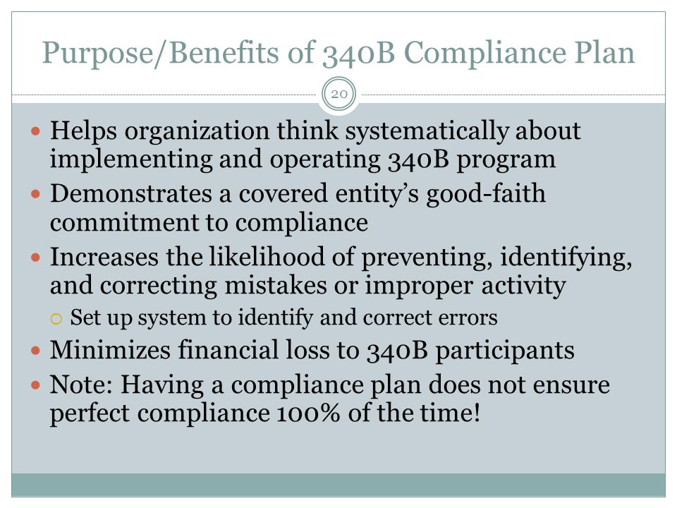 Purpose/Benefits of 340B Compliance Plan 20 Helps organization think systematically about implementing and operating 340B program Demonstrates a covered entity's good-faith commitment to compliance Increases the likelihood of preventing, identifying, and correcting mistakes or improper activity  Set up system to identify and correct errors Minimizes financial loss to 340B participants Note: Having a compliance plan does not ensure perfect compliance 100% of the time!