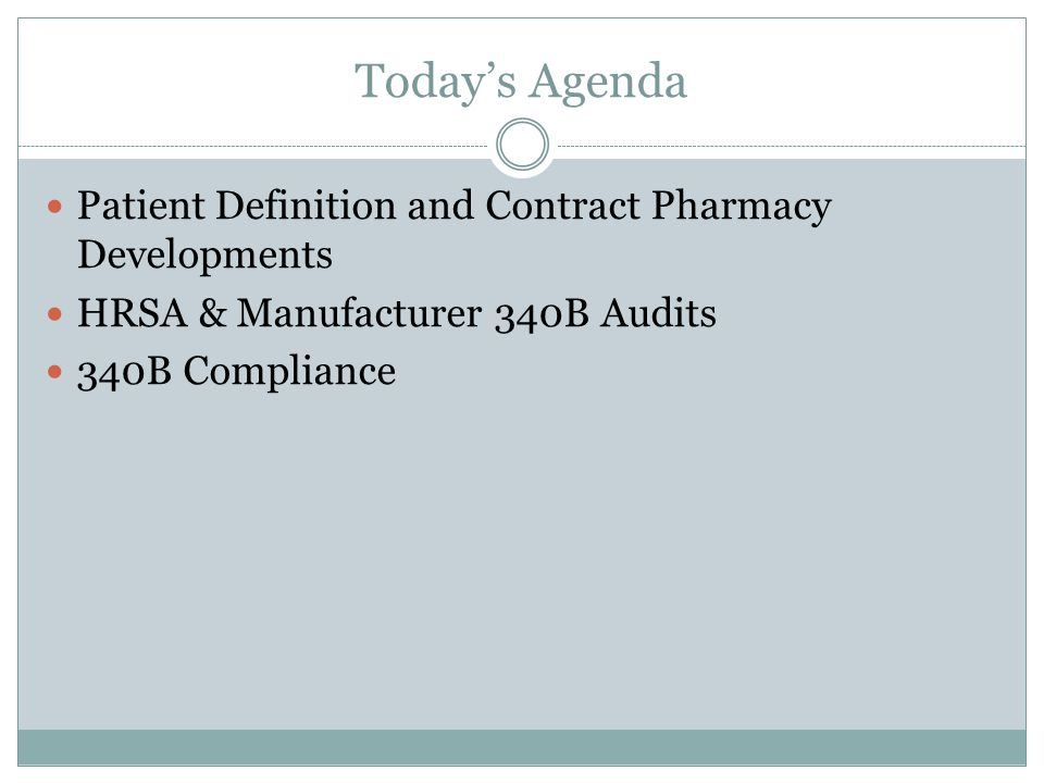 Today's Agenda Patient Definition and Contract Pharmacy Developments HRSA & Manufacturer 340B Audits 340B Compliance