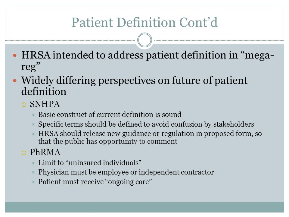 Patient Definition Cont'd HRSA intended to address patient definition in mega- reg Widely differing perspectives on future of patient definition  SNHPA  Basic construct of current definition is sound  Specific terms should be defined to avoid confusion by stakeholders  HRSA should release new guidance or regulation in proposed form, so that the public has opportunity to comment  PhRMA  Limit to uninsured individuals  Physician must be employee or independent contractor  Patient must receive ongoing care