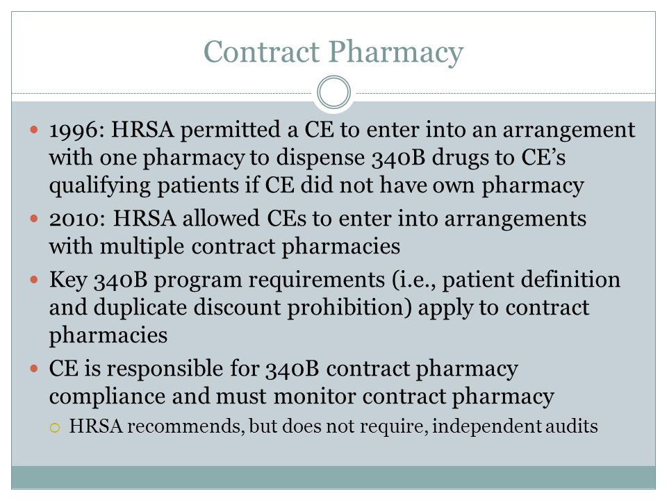 Contract Pharmacy 1996: HRSA permitted a CE to enter into an arrangement with one pharmacy to dispense 340B drugs to CE's qualifying patients if CE did not have own pharmacy 2010: HRSA allowed CEs to enter into arrangements with multiple contract pharmacies Key 340B program requirements (i.e., patient definition and duplicate discount prohibition) apply to contract pharmacies CE is responsible for 340B contract pharmacy compliance and must monitor contract pharmacy  HRSA recommends, but does not require, independent audits