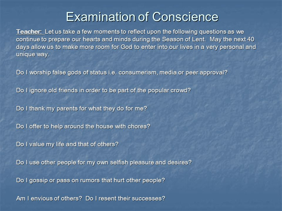 Examination of Conscience Teacher: Let us take a few moments to reflect upon the following questions as we continue to prepare our hearts and minds during the Season of Lent.