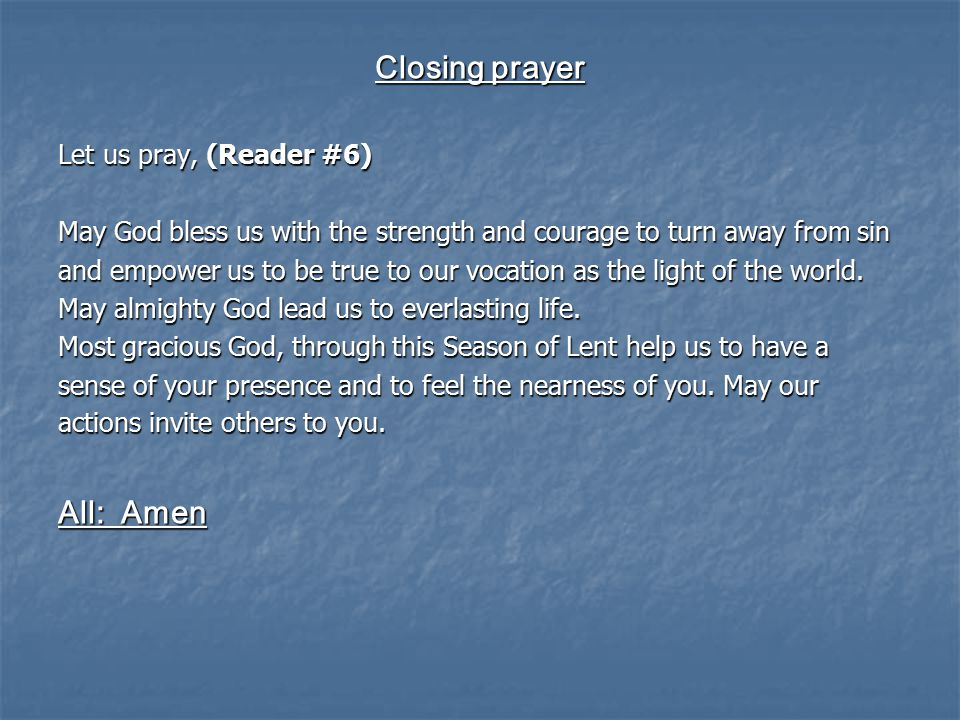 Closing prayer Let us pray, (Reader #6) May God bless us with the strength and courage to turn away from sin and empower us to be true to our vocation as the light of the world.