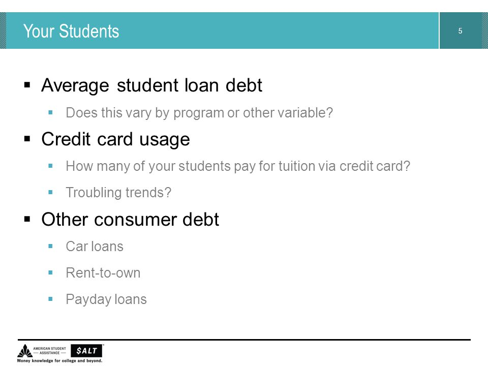 5 Your Students  Average student loan debt  Does this vary by program or other variable?  Credit card usage  How many of your students pay for tui