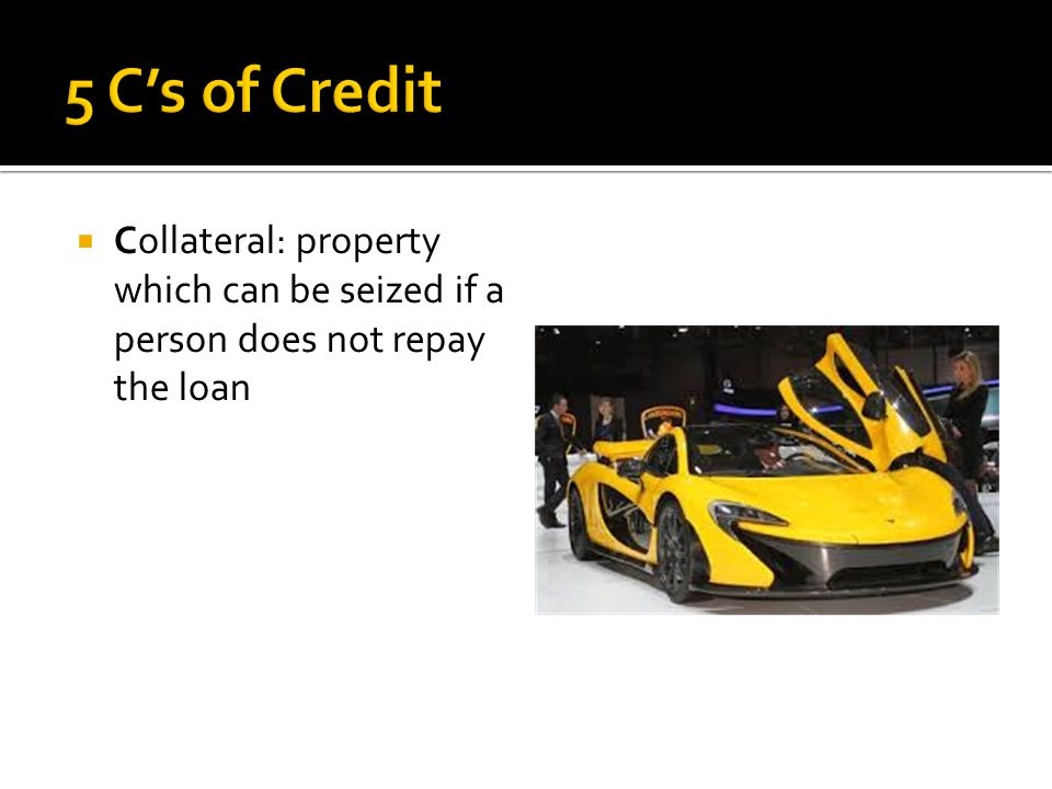  Collateral: property which can be seized if a person does not repay the loan