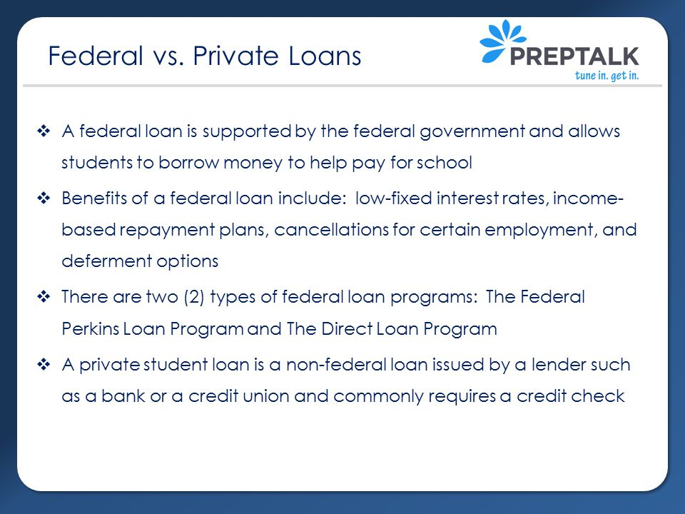  A federal loan is supported by the federal government and allows students to borrow money to help pay for school  Benefits of a federal loan include: low-fixed interest rates, income- based repayment plans, cancellations for certain employment, and deferment options  There are two (2) types of federal loan programs: The Federal Perkins Loan Program and The Direct Loan Program  A private student loan is a non-federal loan issued by a lender such as a bank or a credit union and commonly requires a credit check Federal vs.