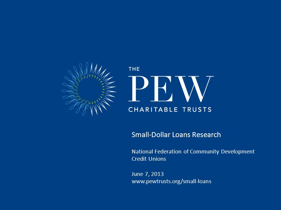 Small-Dollar Loans Research National Federation of Community Development Credit Unions June 7, 2013 www.pewtrusts.org/small-loans