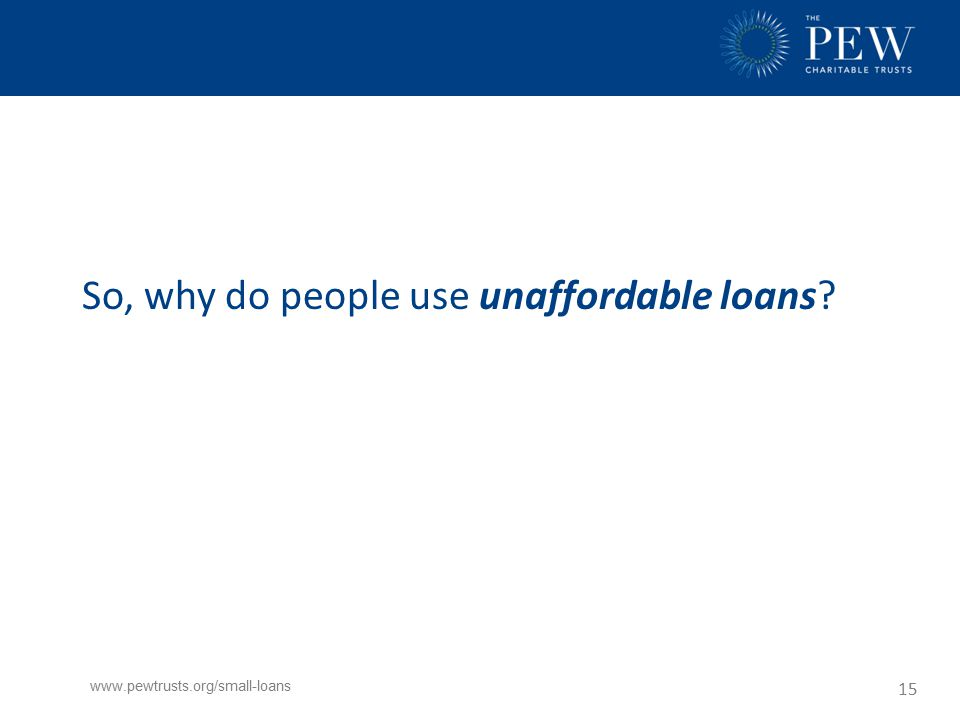 www.pewtrusts.org/small-loans 15 So, why do people use unaffordable loans