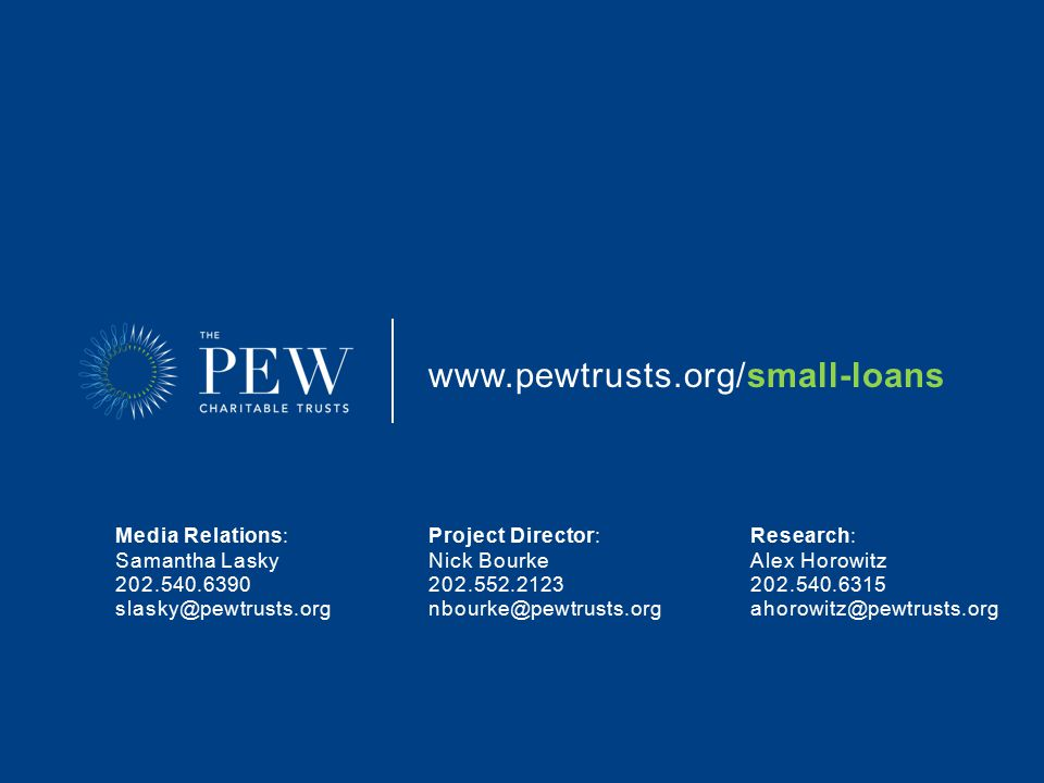 www.pewtrusts.org/small-loans Project Director: Nick Bourke 202.552.2123 nbourke@pewtrusts.org Research: Alex Horowitz 202.540.6315 ahorowitz@pewtrusts.org Media Relations: Samantha Lasky 202.540.6390 slasky@pewtrusts.org