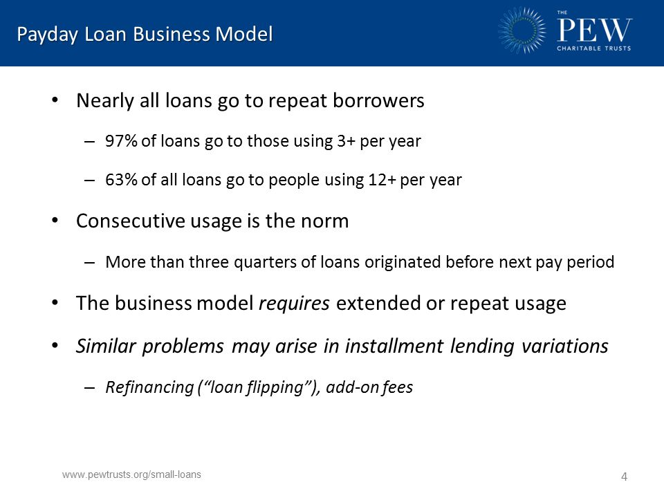 Payday Loan Business Model Payday Loan Business Model Nearly all loans go to repeat borrowers – 97% of loans go to those using 3+ per year – 63% of all loans go to people using 12+ per year Consecutive usage is the norm – More than three quarters of loans originated before next pay period The business model requires extended or repeat usage Similar problems may arise in installment lending variations – Refinancing ( loan flipping ), add-on fees www.pewtrusts.org/small-loans 4
