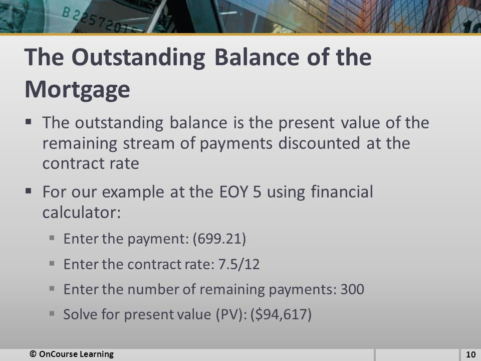 The Outstanding Balance of the Mortgage  The outstanding balance is the present value of the remaining stream of payments discounted at the contract rate  For our example at the EOY 5 using financial calculator:  Enter the payment: (699.21)  Enter the contract rate: 7.5/12  Enter the number of remaining payments: 300  Solve for present value (PV): ($94,617) 10 © OnCourse Learning