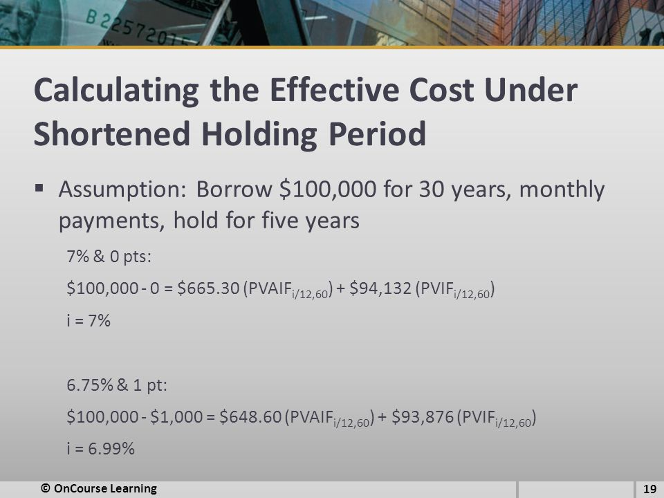 Calculating the Effective Cost Under Shortened Holding Period  Assumption: Borrow $100,000 for 30 years, monthly payments, hold for five years 7% & 0 pts: $100,000 - 0 = $665.30 (PVAIF i/12,60 ) + $94,132 (PVIF i/12,60 ) i = 7% 6.75% & 1 pt: $100,000 - $1,000 = $648.60 (PVAIF i/12,60 ) + $93,876 (PVIF i/12,60 ) i = 6.99% 19 © OnCourse Learning