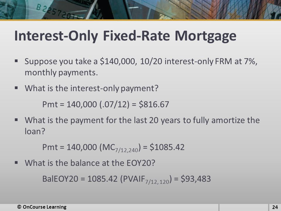 Interest-Only Fixed-Rate Mortgage  Suppose you take a $140,000, 10/20 interest-only FRM at 7%, monthly payments.