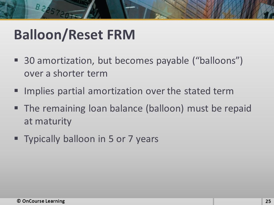 Balloon/Reset FRM  30 amortization, but becomes payable ( balloons ) over a shorter term  Implies partial amortization over the stated term  The remaining loan balance (balloon) must be repaid at maturity  Typically balloon in 5 or 7 years 25 © OnCourse Learning