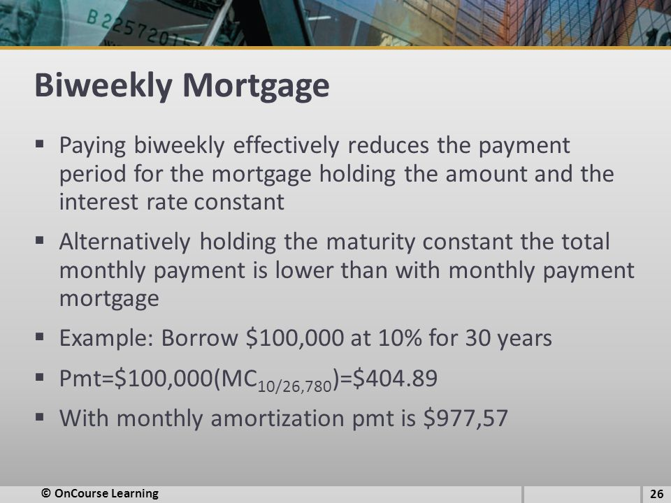 Biweekly Mortgage  Paying biweekly effectively reduces the payment period for the mortgage holding the amount and the interest rate constant  Alternatively holding the maturity constant the total monthly payment is lower than with monthly payment mortgage  Example: Borrow $100,000 at 10% for 30 years  Pmt=$100,000(MC 10/26,780 )=$404.89  With monthly amortization pmt is $977,57 26 © OnCourse Learning