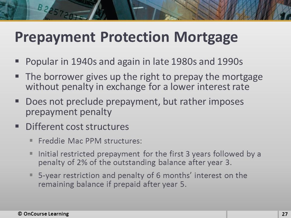 Prepayment Protection Mortgage  Popular in 1940s and again in late 1980s and 1990s  The borrower gives up the right to prepay the mortgage without penalty in exchange for a lower interest rate  Does not preclude prepayment, but rather imposes prepayment penalty  Different cost structures  Freddie Mac PPM structures:  Initial restricted prepayment for the first 3 years followed by a penalty of 2% of the outstanding balance after year 3.