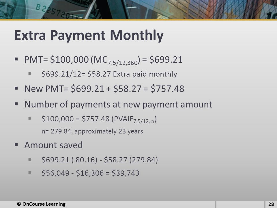 Extra Payment Monthly  PMT= $100,000 (MC 7.5/12,360 ) = $699.21  $699.21/12= $58.27 Extra paid monthly  New PMT= $699.21 + $58.27 = $757.48  Number of payments at new payment amount  $100,000 = $757.48 (PVAIF 7.5/12, n ) n= 279.84, approximately 23 years  Amount saved  $699.21 ( 80.16) - $58.27 (279.84)  $56,049 - $16,306 = $39,743 28 © OnCourse Learning