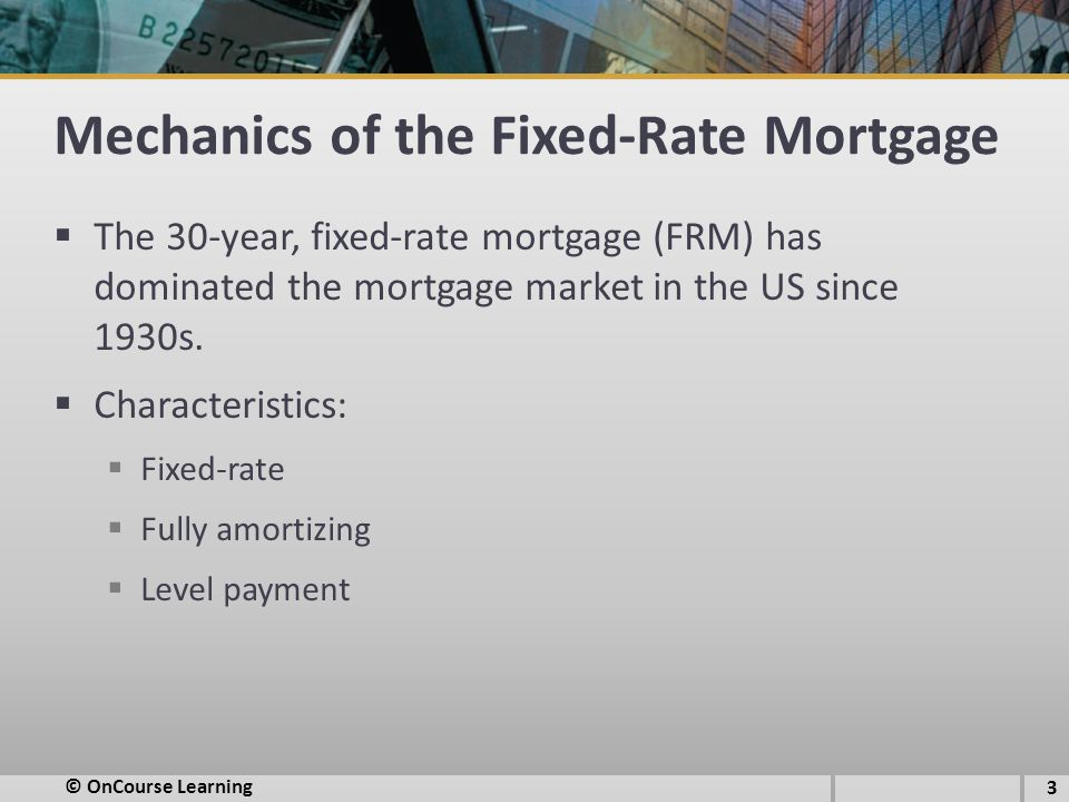 Mechanics of the Fixed-Rate Mortgage  The 30-year, fixed-rate mortgage (FRM) has dominated the mortgage market in the US since 1930s.